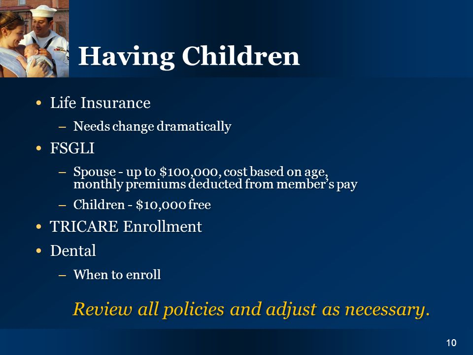 Y O U R I N S U R A N C E N E E D S10 Having Children Life Insurance – Needs change dramatically FSGLI – Spouse - up to $100,000, cost based on age, m