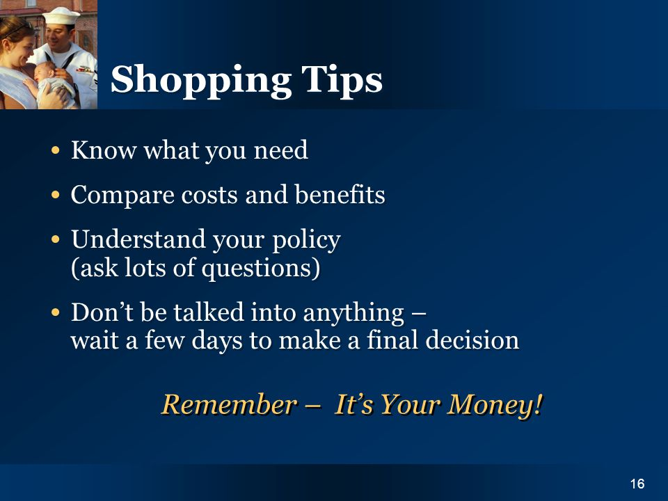 Y O U R I N S U R A N C E N E E D S16 Shopping Tips Know what you need Compare costs and benefits Understand your policy (ask lots of questions) Dont