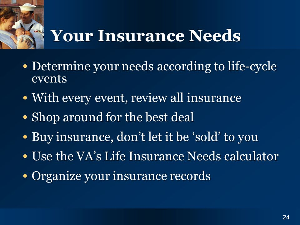 Y O U R I N S U R A N C E N E E D S24 Your Insurance Needs Determine your needs according to life-cycle events With every event, review all insurance Shop around for the best deal Buy insurance, dont let it be sold to you Use the VAs Life Insurance Needs calculator Organize your insurance records Determine your needs according to life-cycle events With every event, review all insurance Shop around for the best deal Buy insurance, dont let it be sold to you Use the VAs Life Insurance Needs calculator Organize your insurance records 24