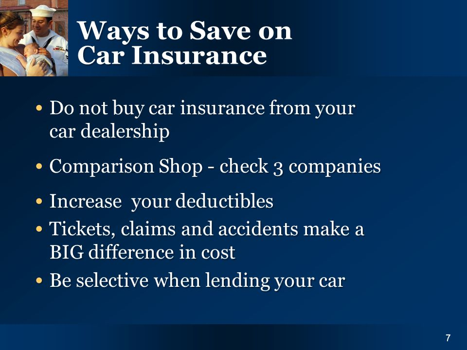 Y O U R I N S U R A N C E N E E D S7 Ways to Save on Car Insurance Do not buy car insurance from your car dealership Comparison Shop - check 3 companies Increase your deductibles Tickets, claims and accidents make a BIG difference in cost Be selective when lending your car Do not buy car insurance from your car dealership Comparison Shop - check 3 companies Increase your deductibles Tickets, claims and accidents make a BIG difference in cost Be selective when lending your car 7