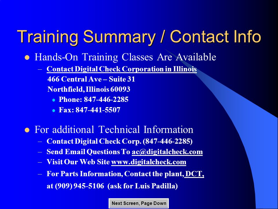 Training Summary / Contact Info Next Screen, Page Down Hands-On Training Classes Are Available –Contact Digital Check Corporation in Illinois 466 Central Ave – Suite 31 Northfield, Illinois 60093 Phone: 847-446-2285 Fax: 847-441-5507 For additional Technical Information –Contact Digital Check Corp.