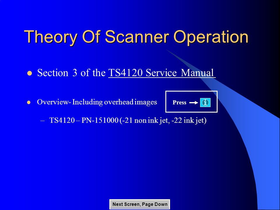 Theory Of Scanner Operation Section 3 of the TS4120 Service Manual Overview- Including overhead images –TS4120 – PN-151000 (-21 non ink jet, -22 ink jet) Press Next Screen, Page Down