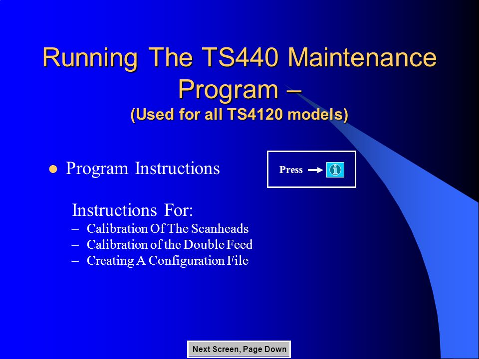 Running The TS440 Maintenance Program – (Used for all TS4120 models) Press Program Instructions Instructions For: –Calibration Of The Scanheads –Calibration of the Double Feed –Creating A Configuration File Next Screen, Page Down