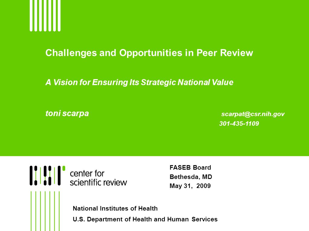 Challenges and Opportunities in Peer Review A Vision for Ensuring Its Strategic National Value toni scarpa scarpat@csr.nih.gov 301-435-1109 FASEB Board Bethesda, MD May 31, 2009 National Institutes of Health U.S.