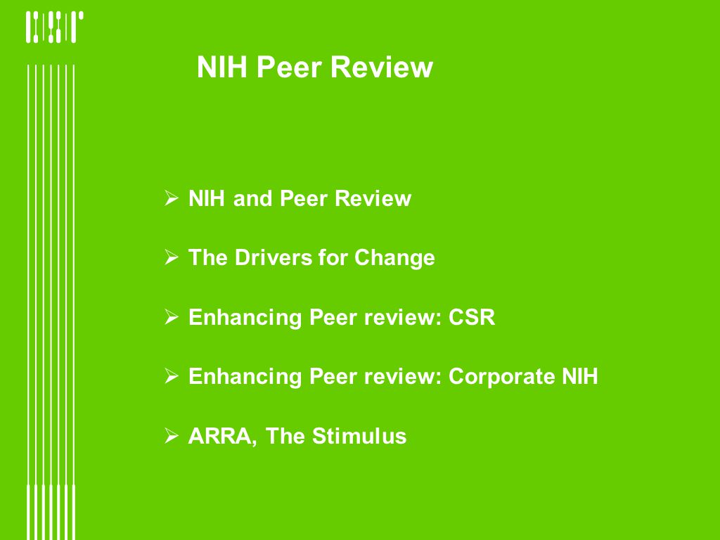 NIH and Peer Review The Drivers for Change Enhancing Peer review: CSR Enhancing Peer review: Corporate NIH ARRA, The Stimulus NIH Peer Review