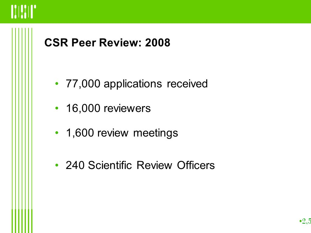 CSR Peer Review: ,000 applications received 16,000 reviewers 1,600 review meetings 240 Scientific Review Officers 2,500