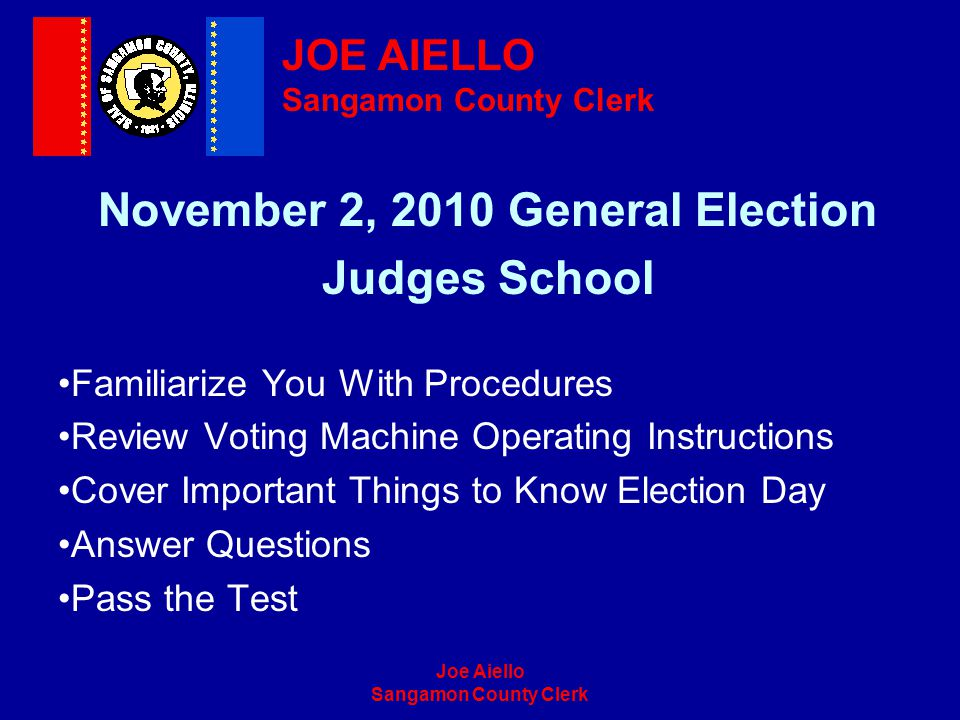 Joe Aiello Sangamon County Clerk November 2, 2010 General Election Judges School Familiarize You With Procedures Review Voting Machine Operating Instr