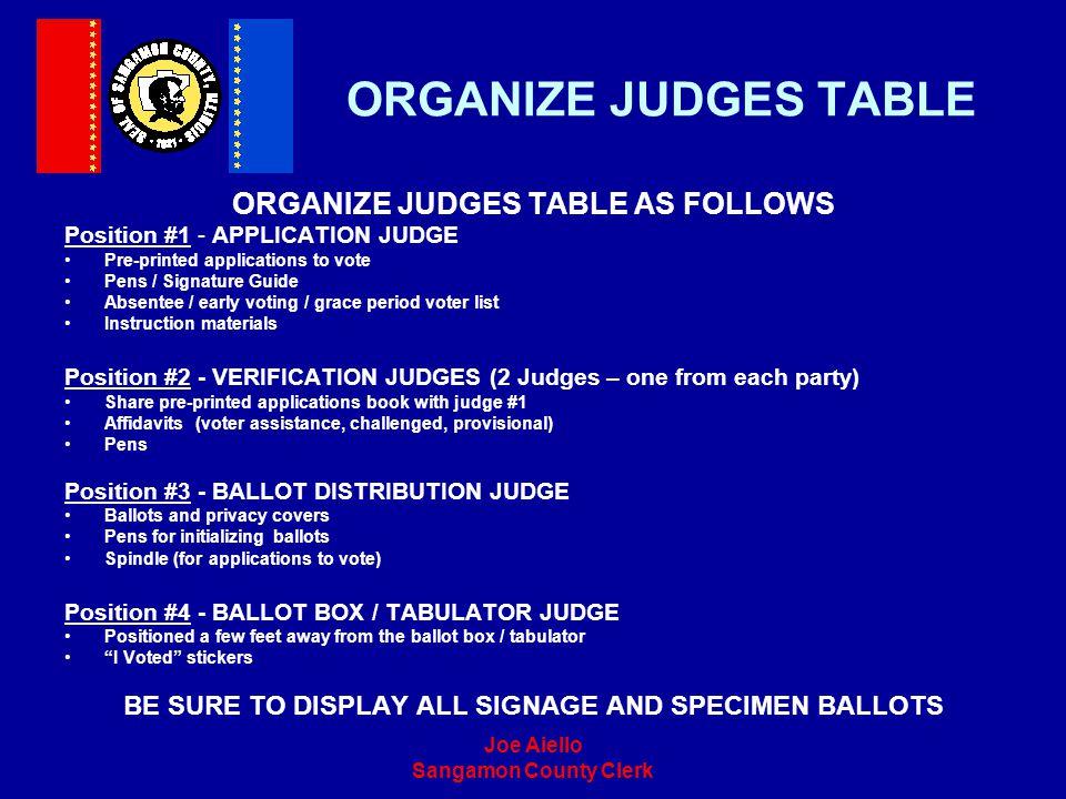 Joe Aiello Sangamon County Clerk ORGANIZE JUDGES TABLE ORGANIZE JUDGES TABLE AS FOLLOWS Position #1 - APPLICATION JUDGE Pre-printed applications to vo