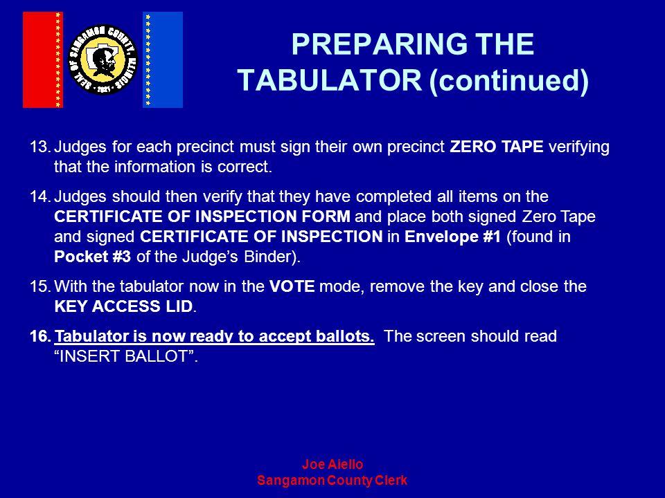 Joe Aiello Sangamon County Clerk PREPARING THE TABULATOR (continued) 13.Judges for each precinct must sign their own precinct ZERO TAPE verifying that