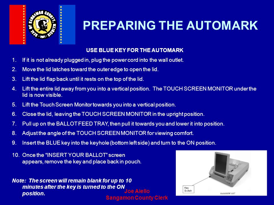Joe Aiello Sangamon County Clerk PREPARING THE AUTOMARK USE BLUE KEY FOR THE AUTOMARK 1.If it is not already plugged in, plug the power cord into the