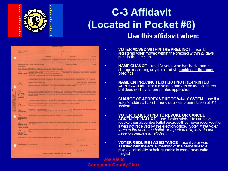 Joe Aiello Sangamon County Clerk C-3 Affidavit (Located in Pocket #6). Use this affidavit when: VOTER MOVED WITHIN THE PRECINCT – use if a registered