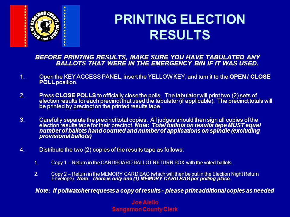 Joe Aiello Sangamon County Clerk PRINTING ELECTION RESULTS BEFORE PRINTING RESULTS, MAKE SURE YOU HAVE TABULATED ANY BALLOTS THAT WERE IN THE EMERGENC