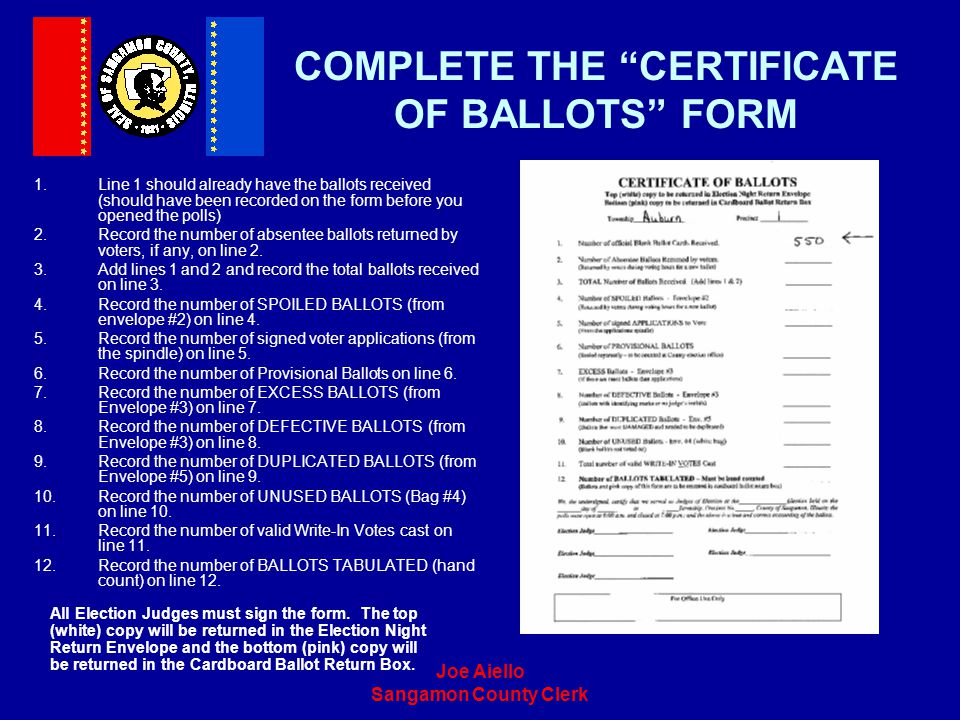Joe Aiello Sangamon County Clerk COMPLETE THE CERTIFICATE OF BALLOTS FORM 1.Line 1 should already have the ballots received (should have been recorded