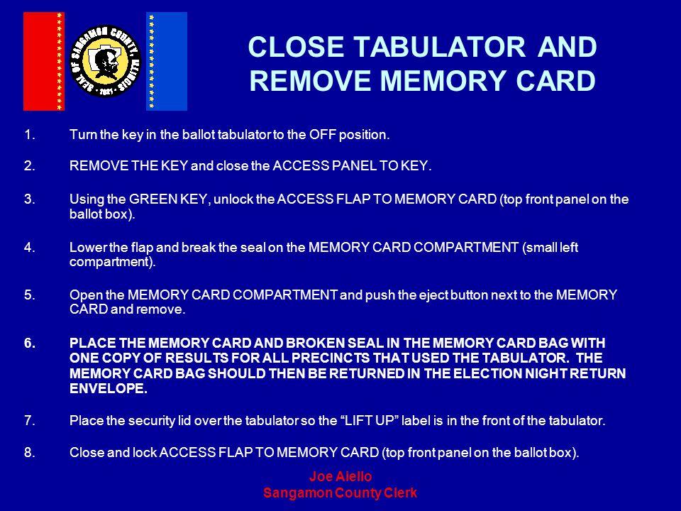 Joe Aiello Sangamon County Clerk CLOSE TABULATOR AND REMOVE MEMORY CARD 1.Turn the key in the ballot tabulator to the OFF position. 2.REMOVE THE KEY a