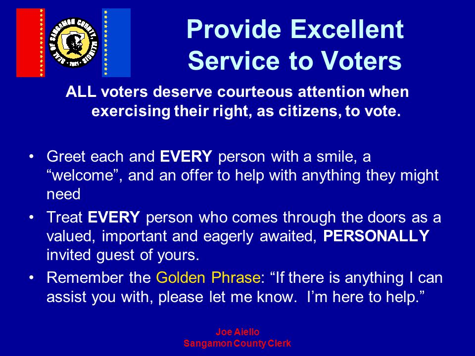 Joe Aiello Sangamon County Clerk Provide Excellent Service to Voters ALL voters deserve courteous attention when exercising their right, as citizens,