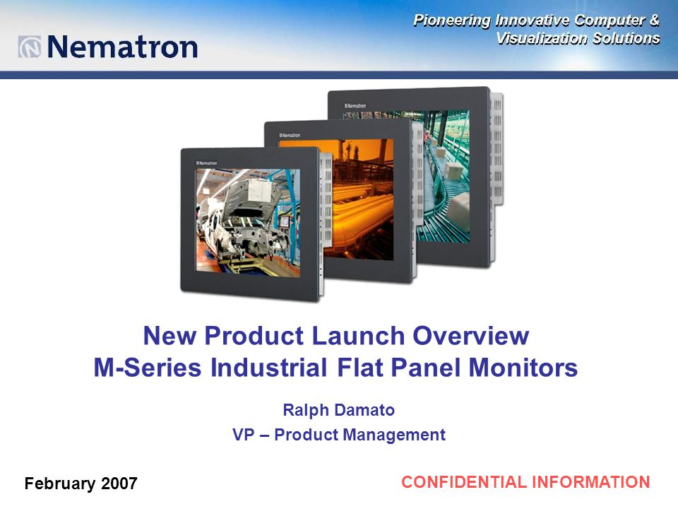 CONFIDENTIAL INFORMATION New Product Launch Overview M-Series Industrial Flat Panel Monitors Ralph Damato VP – Product Management February 2007
