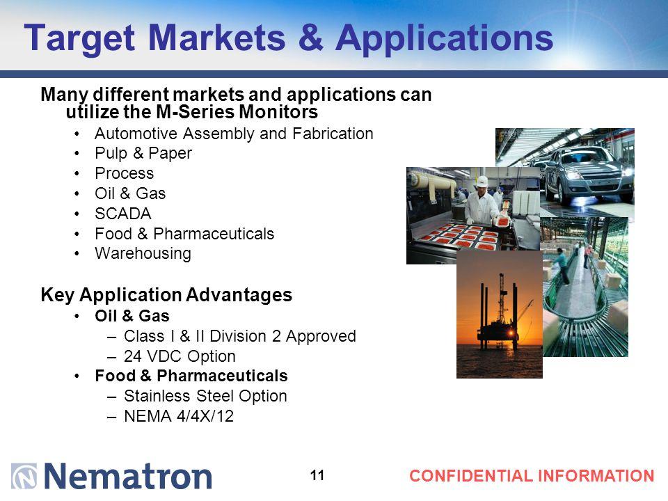 11 CONFIDENTIAL INFORMATION Target Markets & Applications Many different markets and applications can utilize the M-Series Monitors Automotive Assembly and Fabrication Pulp & Paper Process Oil & Gas SCADA Food & Pharmaceuticals Warehousing Key Application Advantages Oil & Gas –Class I & II Division 2 Approved –24 VDC Option Food & Pharmaceuticals –Stainless Steel Option –NEMA 4/4X/12