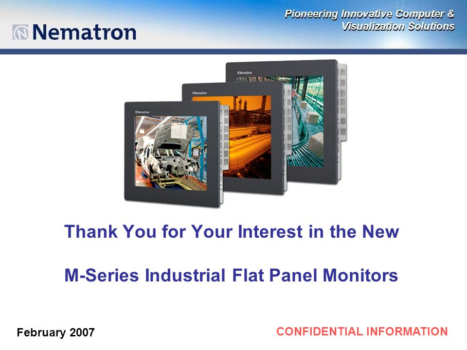 CONFIDENTIAL INFORMATION Thank You for Your Interest in the New M-Series Industrial Flat Panel Monitors February 2007