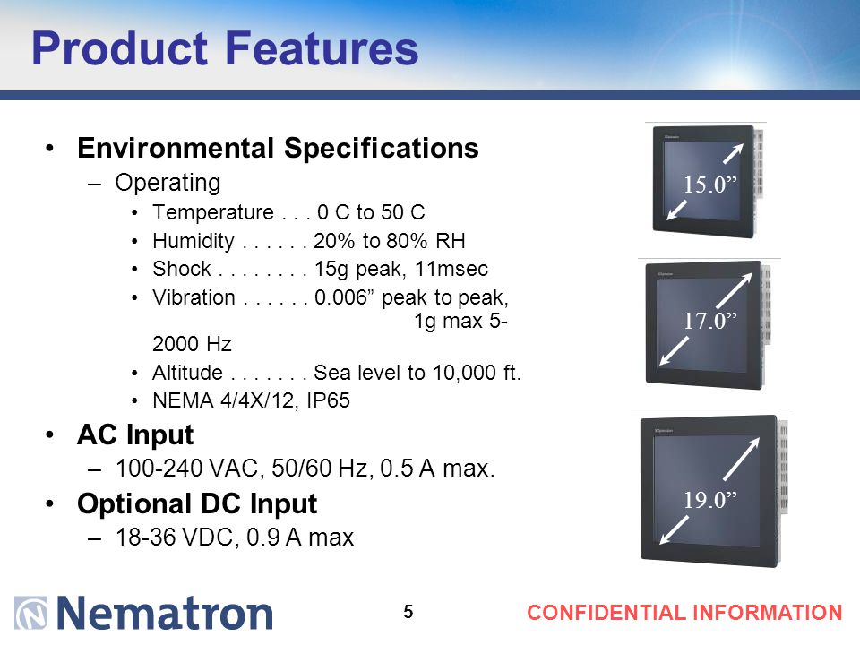 5 CONFIDENTIAL INFORMATION Product Features 15.0 17.0 19.0 Environmental Specifications –Operating Temperature... 0 C to 50 C Humidity...... 20% to 80