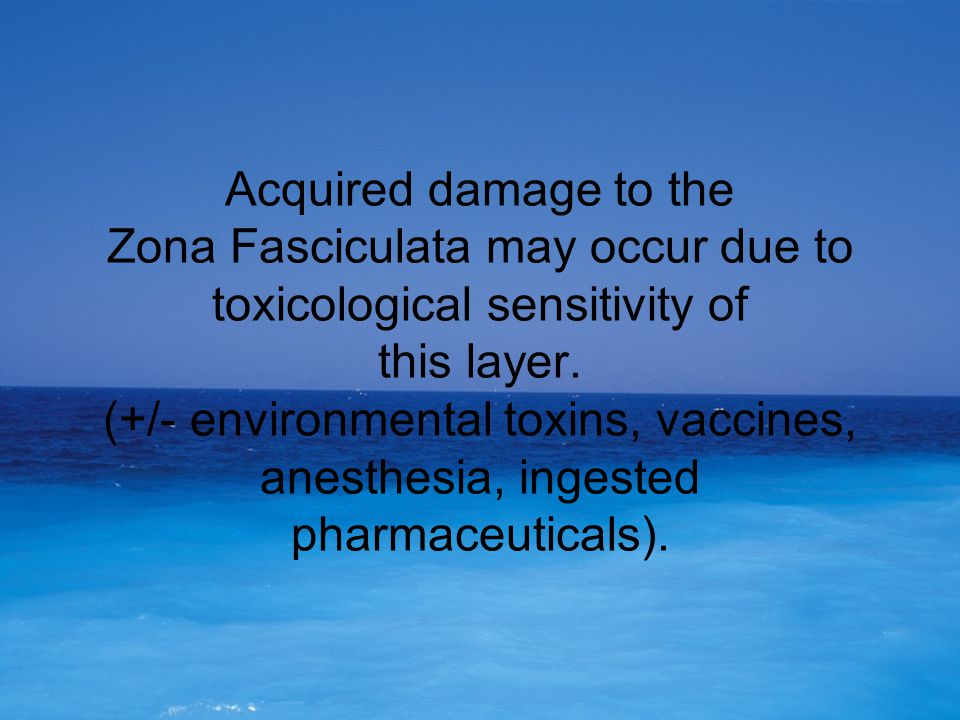 Acquired damage to the Zona Fasciculata may occur due to toxicological sensitivity of this layer. (+/- environmental toxins, vaccines, anesthesia, ing