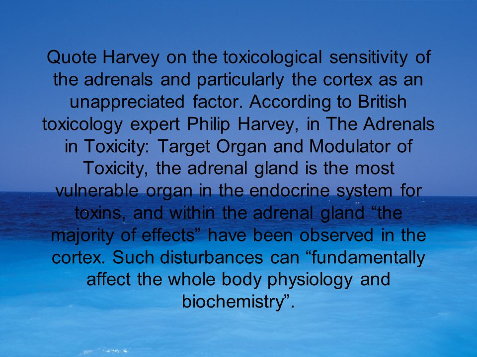 Quote Harvey on the toxicological sensitivity of the adrenals and particularly the cortex as an unappreciated factor. According to British toxicology