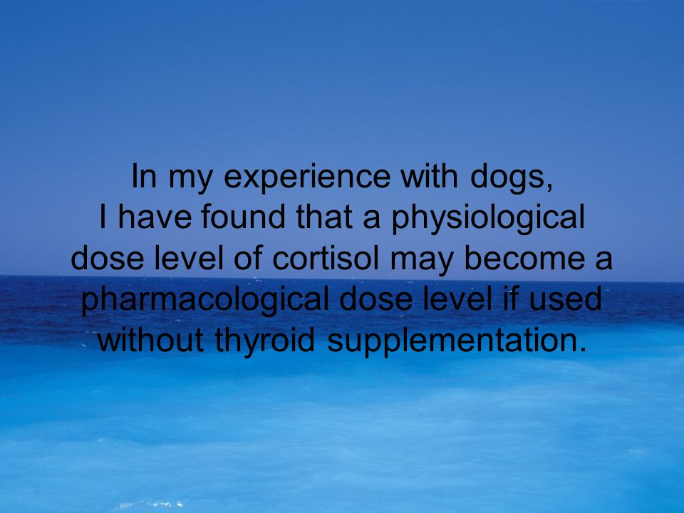 In my experience with dogs, I have found that a physiological dose level of cortisol may become a pharmacological dose level if used without thyroid s