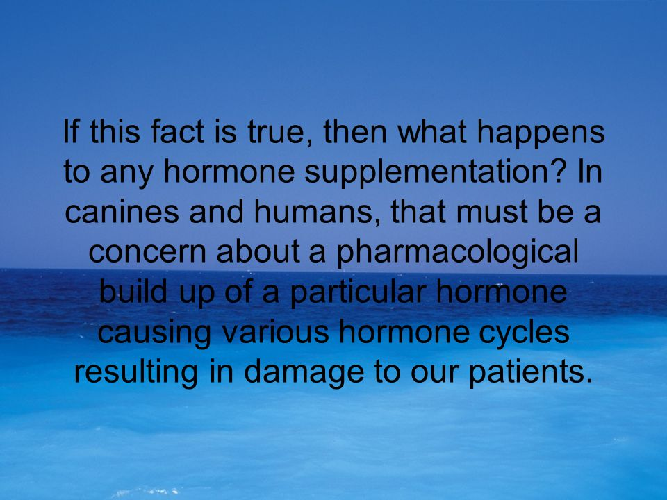If this fact is true, then what happens to any hormone supplementation? In canines and humans, that must be a concern about a pharmacological build up