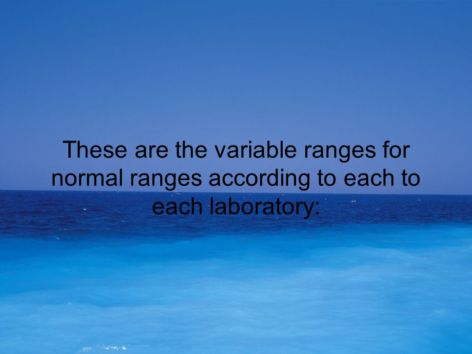 These are the variable ranges for normal ranges according to each to each laboratory: