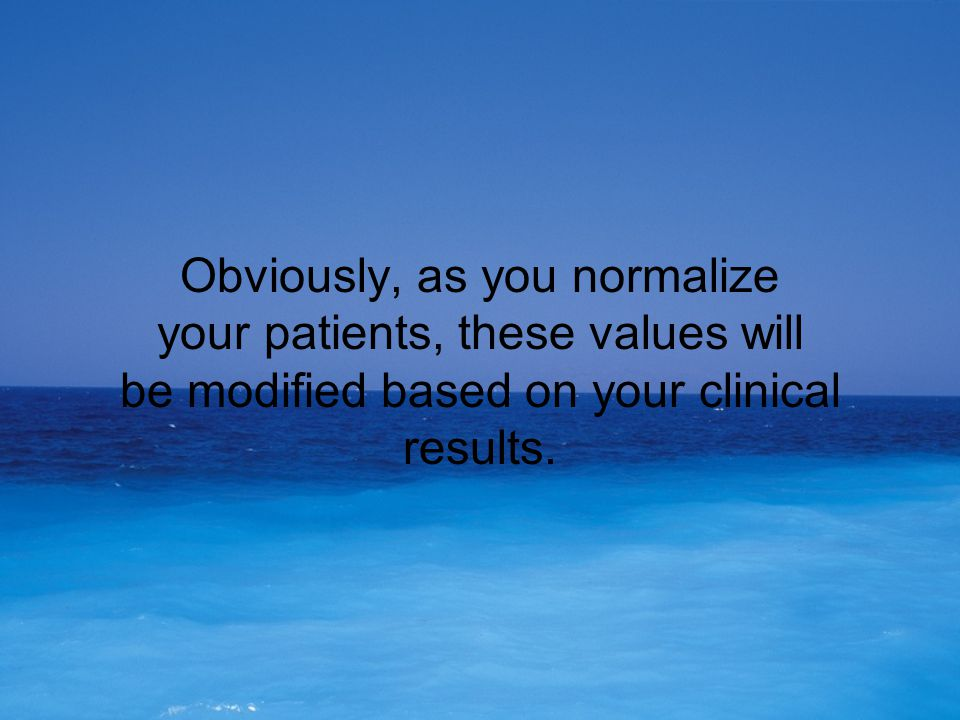 Obviously, as you normalize your patients, these values will be modified based on your clinical results.