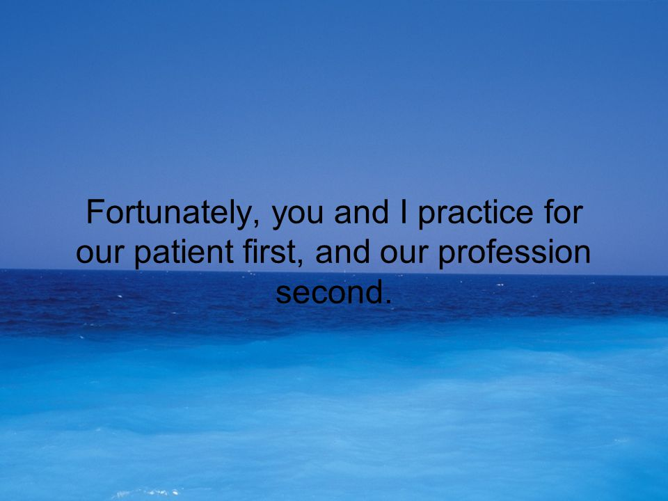 Fortunately, you and I practice for our patient first, and our profession second.