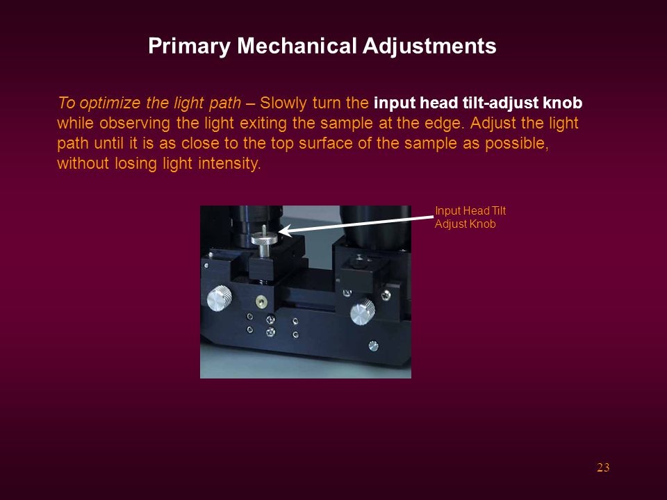 23 Primary Mechanical Adjustments To optimize the light path – Slowly turn the input head tilt-adjust knob while observing the light exiting the sample at the edge.