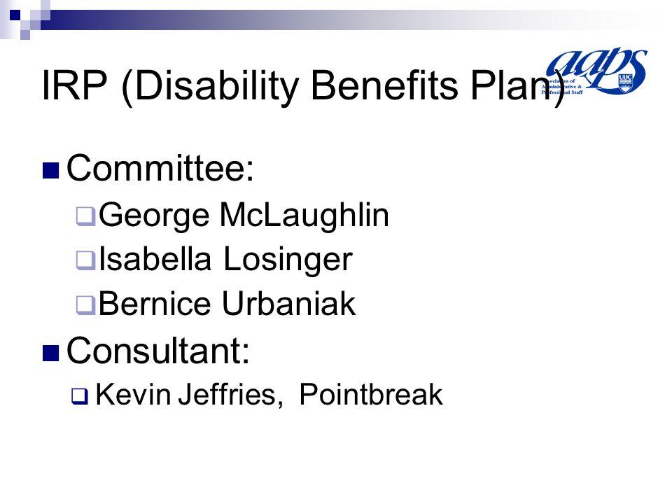 IRP (Disability Benefits Plan) Committee: George McLaughlin Isabella Losinger Bernice Urbaniak Consultant: Kevin Jeffries, Pointbreak
