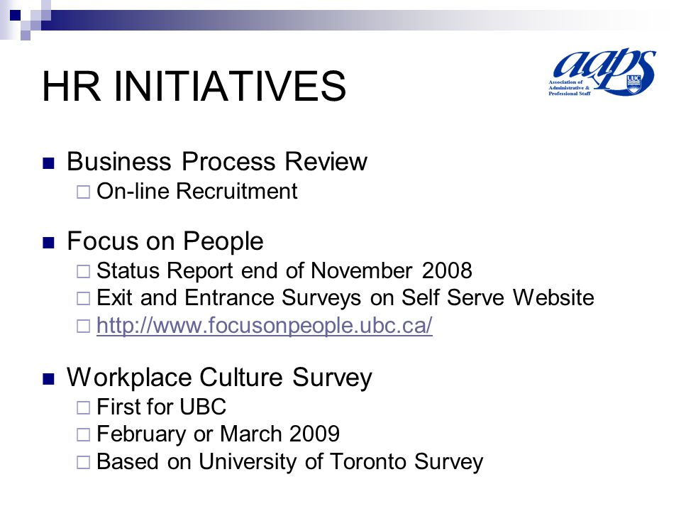 HR INITIATIVES Business Process Review On-line Recruitment Focus on People Status Report end of November 2008 Exit and Entrance Surveys on Self Serve Website   Workplace Culture Survey First for UBC February or March 2009 Based on University of Toronto Survey