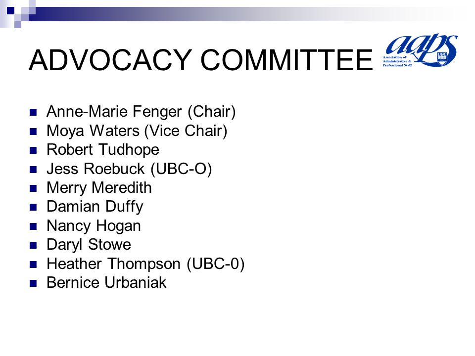 ADVOCACY COMMITTEE Anne-Marie Fenger (Chair) Moya Waters (Vice Chair) Robert Tudhope Jess Roebuck (UBC-O) Merry Meredith Damian Duffy Nancy Hogan Daryl Stowe Heather Thompson (UBC-0) Bernice Urbaniak