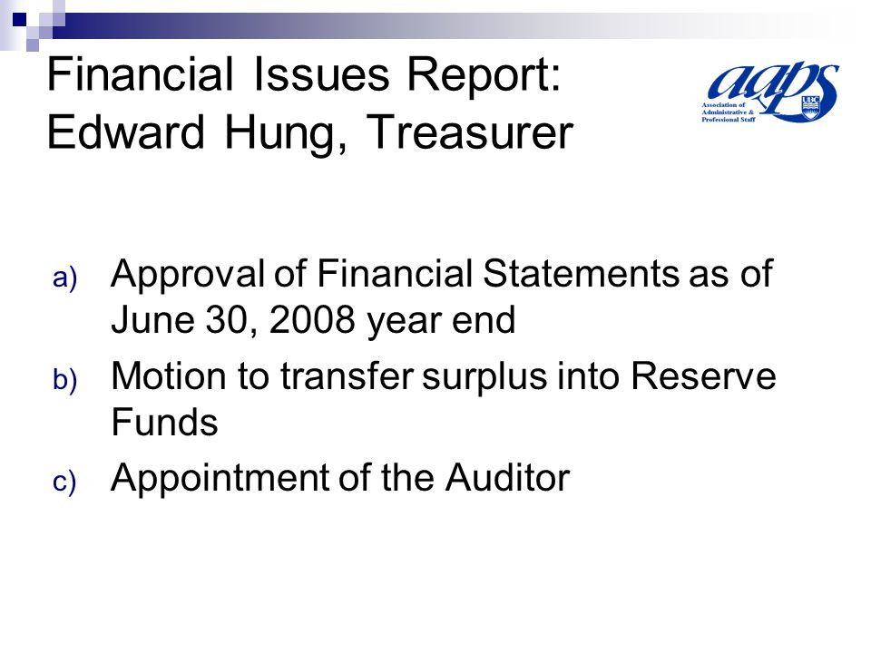 Financial Issues Report: Edward Hung, Treasurer a) Approval of Financial Statements as of June 30, 2008 year end b) Motion to transfer surplus into Reserve Funds c) Appointment of the Auditor