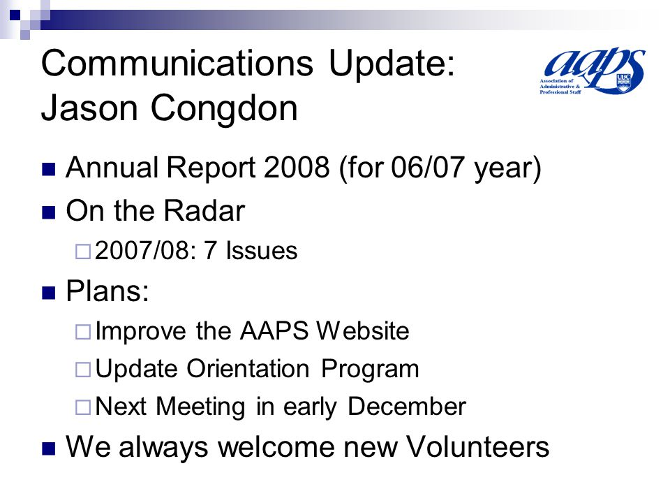 Communications Update: Jason Congdon Annual Report 2008 (for 06/07 year) On the Radar 2007/08: 7 Issues Plans: Improve the AAPS Website Update Orientation Program Next Meeting in early December We always welcome new Volunteers