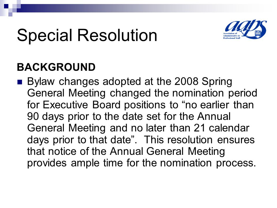Special Resolution BACKGROUND Bylaw changes adopted at the 2008 Spring General Meeting changed the nomination period for Executive Board positions to no earlier than 90 days prior to the date set for the Annual General Meeting and no later than 21 calendar days prior to that date.