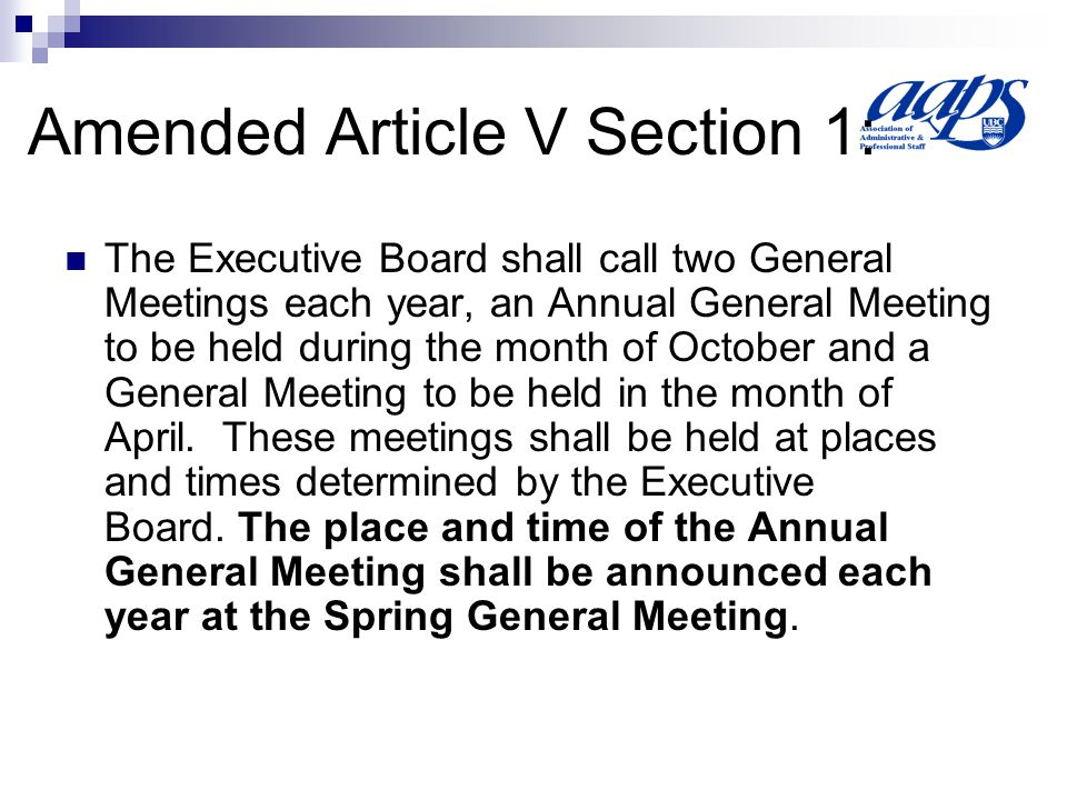 Amended Article V Section 1: The Executive Board shall call two General Meetings each year, an Annual General Meeting to be held during the month of October and a General Meeting to be held in the month of April.