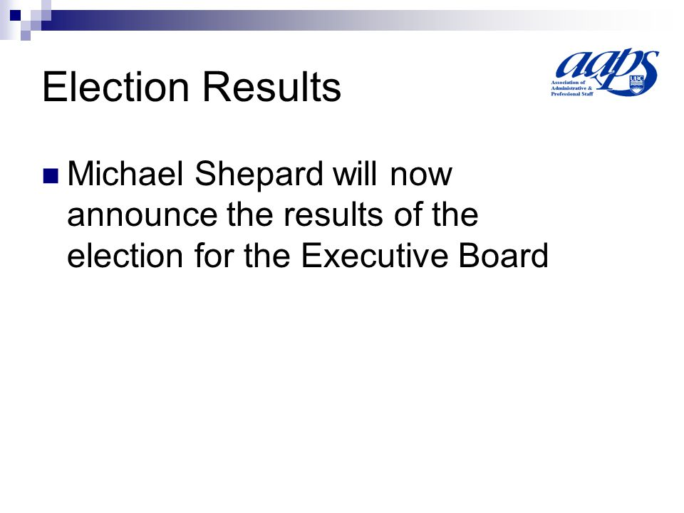 Election Results Michael Shepard will now announce the results of the election for the Executive Board