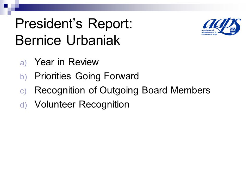 Presidents Report: Bernice Urbaniak a) Year in Review b) Priorities Going Forward c) Recognition of Outgoing Board Members d) Volunteer Recognition
