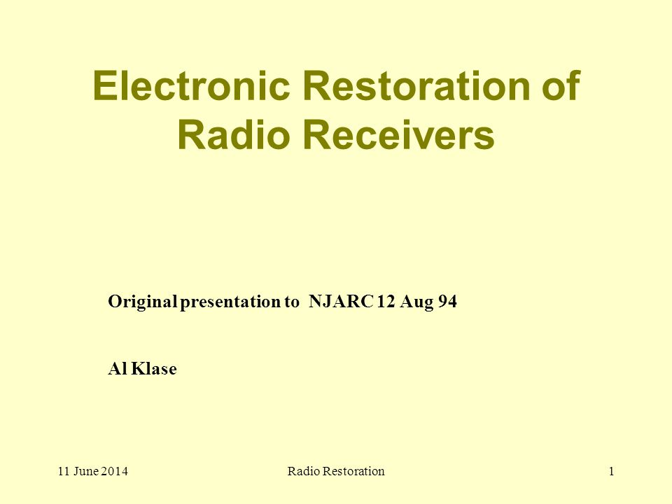 11 June 2014Radio Restoration1 Electronic Restoration of Radio Receivers Original presentation to NJARC 12 Aug 94 Al Klase