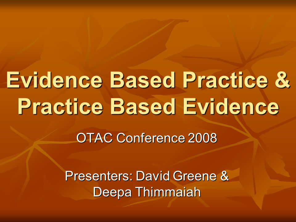 Evidence Based Practice & Practice Based Evidence OTAC Conference 2008 Presenters: David Greene & Deepa Thimmaiah