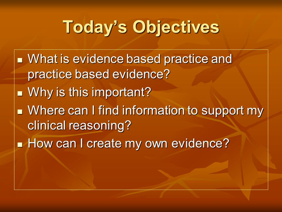 Todays Objectives What is evidence based practice and practice based evidence.
