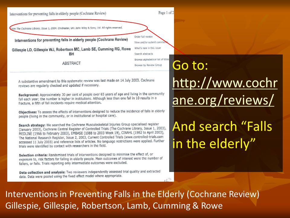 Interventions in Preventing Falls in the Elderly (Cochrane Review) Gillespie, Gillespie, Robertson, Lamb, Cumming & Rowe Go to:   ane.org/reviews/   ane.org/reviews/ And search Falls in the elderly