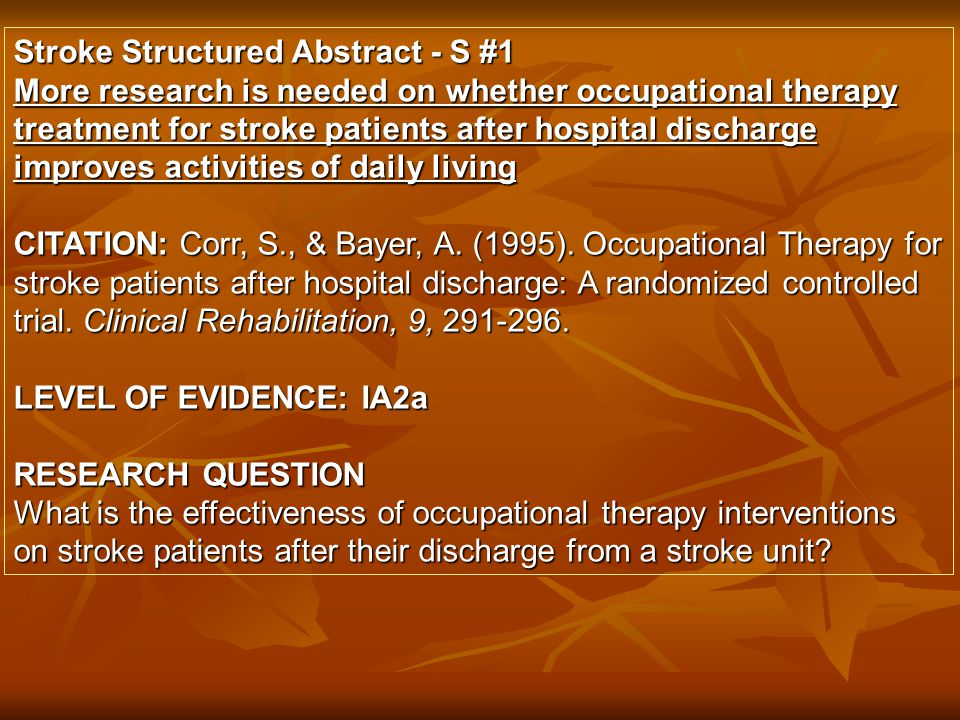 Stroke Structured Abstract - S #1 More research is needed on whether occupational therapy treatment for stroke patients after hospital discharge improves activities of daily living CITATION: Corr, S., & Bayer, A.