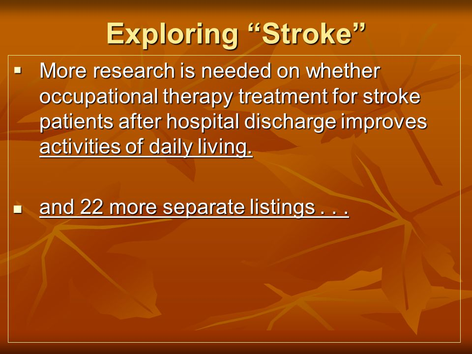 Exploring Stroke More research is needed on whether occupational therapy treatment for stroke patients after hospital discharge improves activities of daily living.