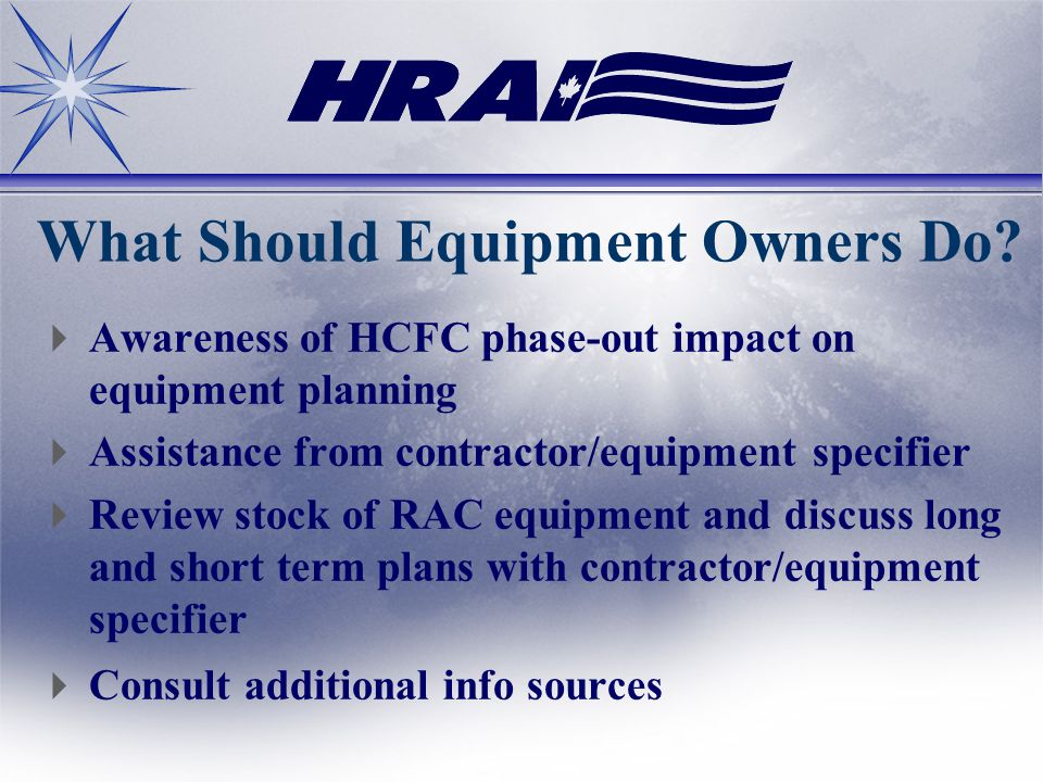 What Should Equipment Owners Do? Awareness of HCFC phase-out impact on equipment planning Assistance from contractor/equipment specifier Review stock