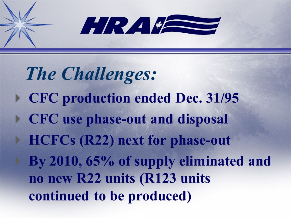 The Challenges: CFC production ended Dec. 31/95 CFC use phase-out and disposal HCFCs (R22) next for phase-out By 2010, 65% of supply eliminated and no