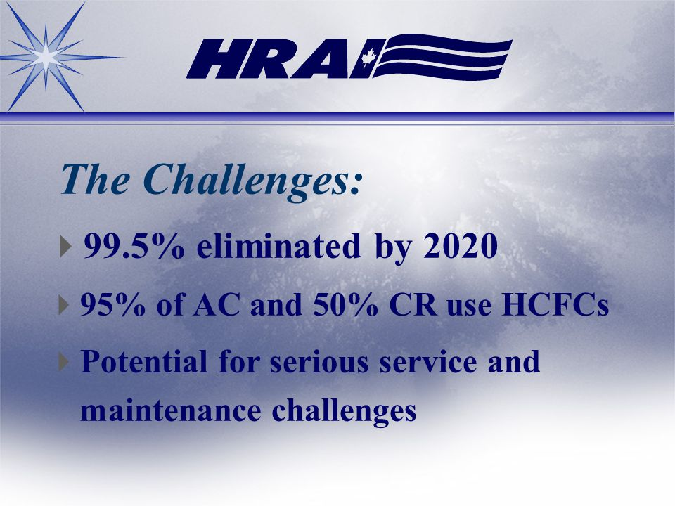 The Challenges: 99.5% eliminated by 2020 95% of AC and 50% CR use HCFCs Potential for serious service and maintenance challenges