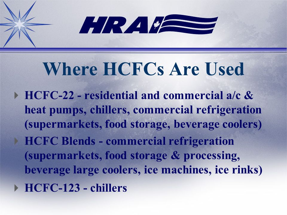 Where HCFCs Are Used HCFC-22 - residential and commercial a/c & heat pumps, chillers, commercial refrigeration (supermarkets, food storage, beverage coolers) HCFC Blends - commercial refrigeration (supermarkets, food storage & processing, beverage large coolers, ice machines, ice rinks) HCFC chillers
